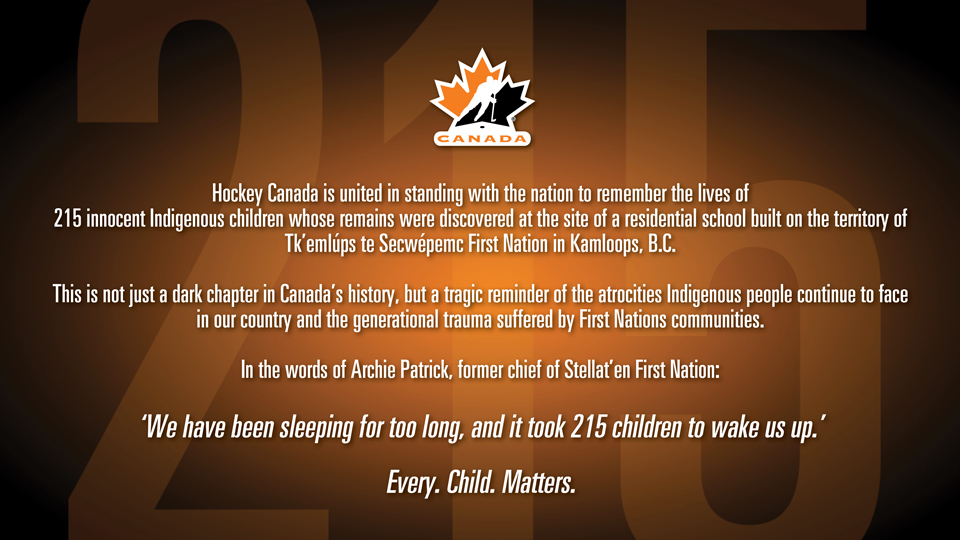 Hockey Canada is united in standing with the nation to remember the lives of 215 innocent Indigenous children whose remains were discovered at the site of a residential school built n the territory of TK'emlups te Secwepemc First Nation in Kkmaploops, BC. Every. Child. Matters
